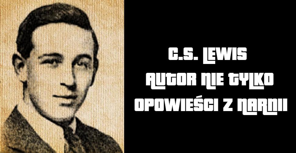 C.S. Lewis (Jack) autor nie tylko opowieści z narnii: lew, czarownica i stara szafa.