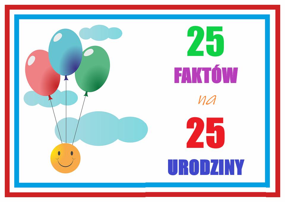 POST OKAZJONALNY – 25 FAKTÓW NA 25 URODZINY!