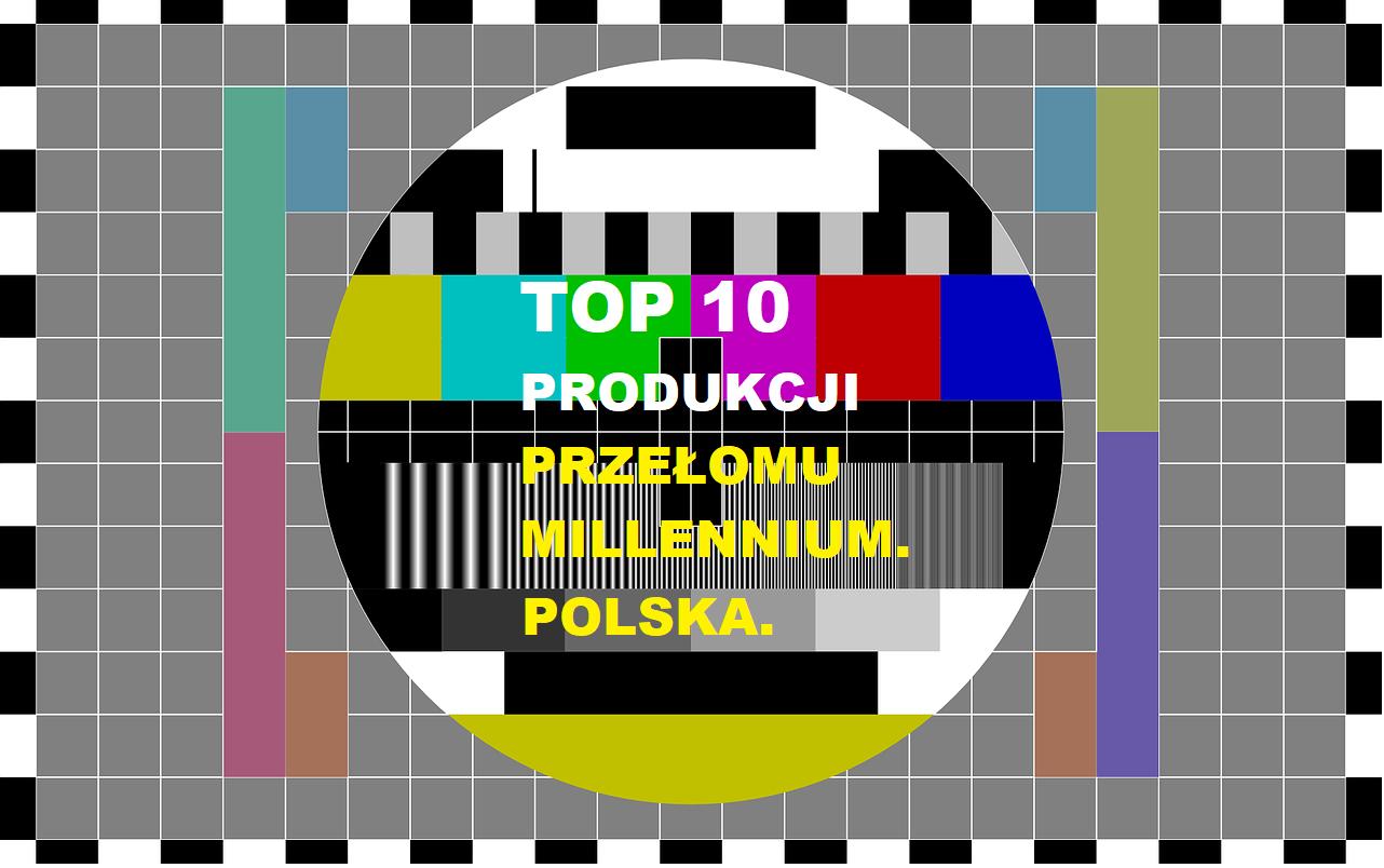 TOP 10 PRODUKCJI PRZEŁOMU MILLENNIUM. POLSKA.